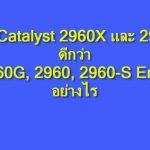 เปลี่ยนมาใช้ Cisco Catalyst 2960X หรือ 2960XR ดีอย่างไร